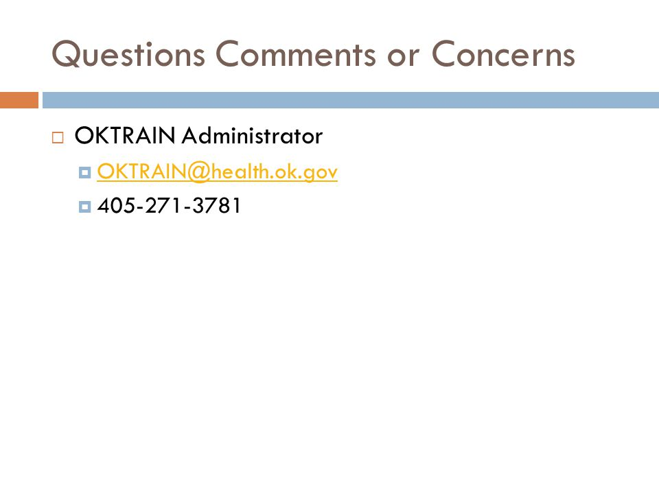 Questions Comments or Concerns  OKTRAIN Administrator  OKTRAIN@health.ok.gov OKTRAIN@health.ok.gov  405-271-3781