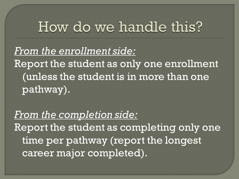 From the enrollment side: Report the student as only one enrollment (unless the student is in more than one pathway).