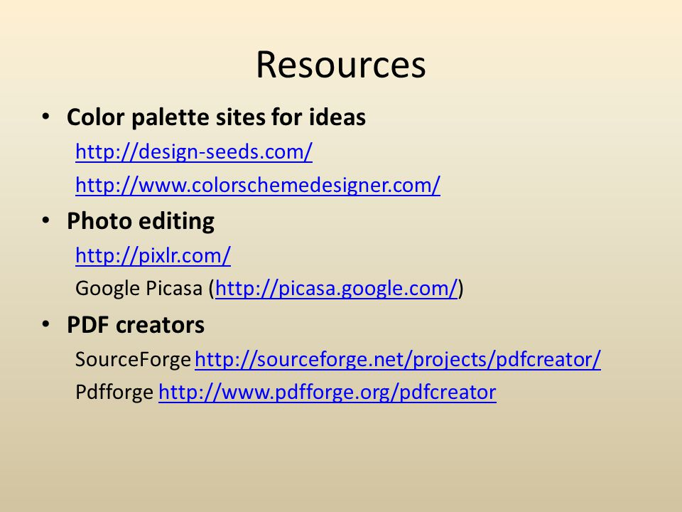 Resources Color palette sites for ideas http://design-seeds.com/ http://www.colorschemedesigner.com/ Photo editing http://pixlr.com/ Google Picasa (http://picasa.google.com/)http://picasa.google.com/ PDF creators SourceForge http://sourceforge.net/projects/pdfcreator/http://sourceforge.net/projects/pdfcreator/ Pdfforge http://www.pdfforge.org/pdfcreatorhttp://www.pdfforge.org/pdfcreator