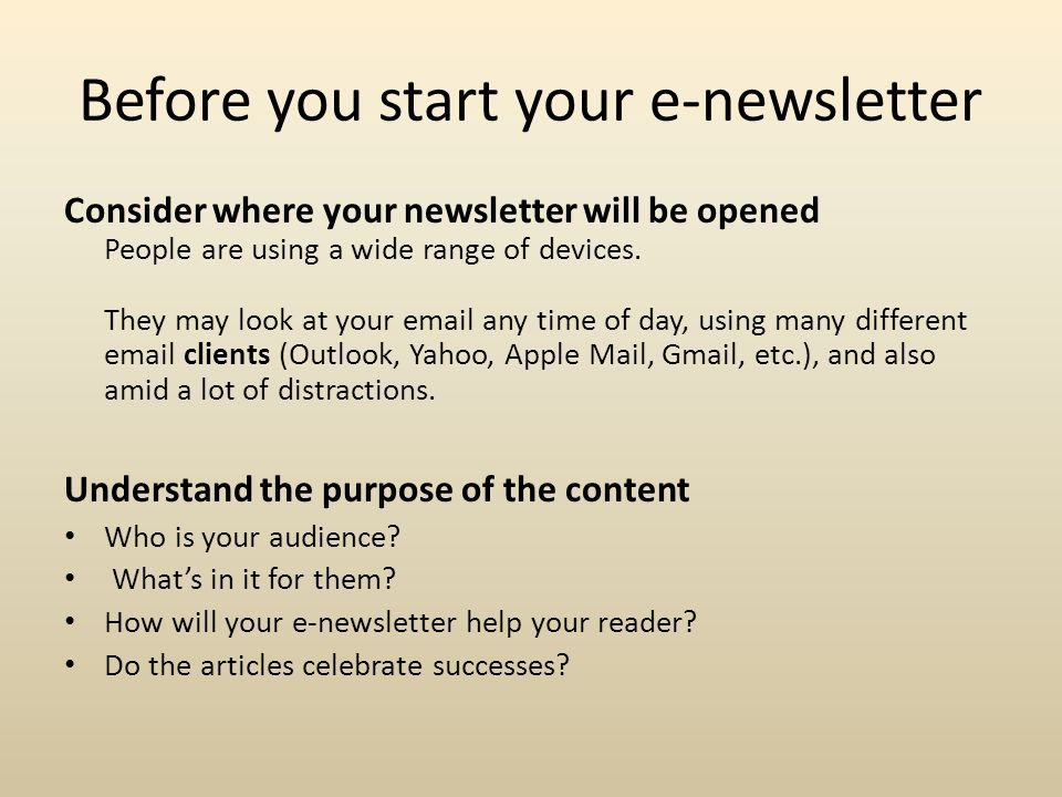 Before you start your e-newsletter Consider where your newsletter will be opened People are using a wide range of devices.