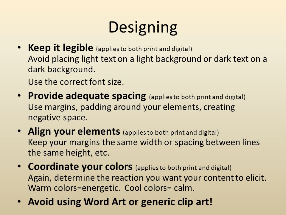 Designing Keep it legible (applies to both print and digital) Avoid placing light text on a light background or dark text on a dark background.