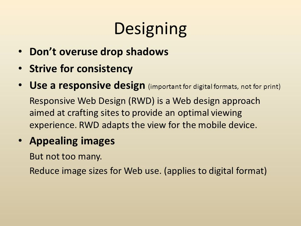 Designing Don't overuse drop shadows Strive for consistency Use a responsive design (important for digital formats, not for print) Responsive Web Design (RWD) is a Web design approach aimed at crafting sites to provide an optimal viewing experience.