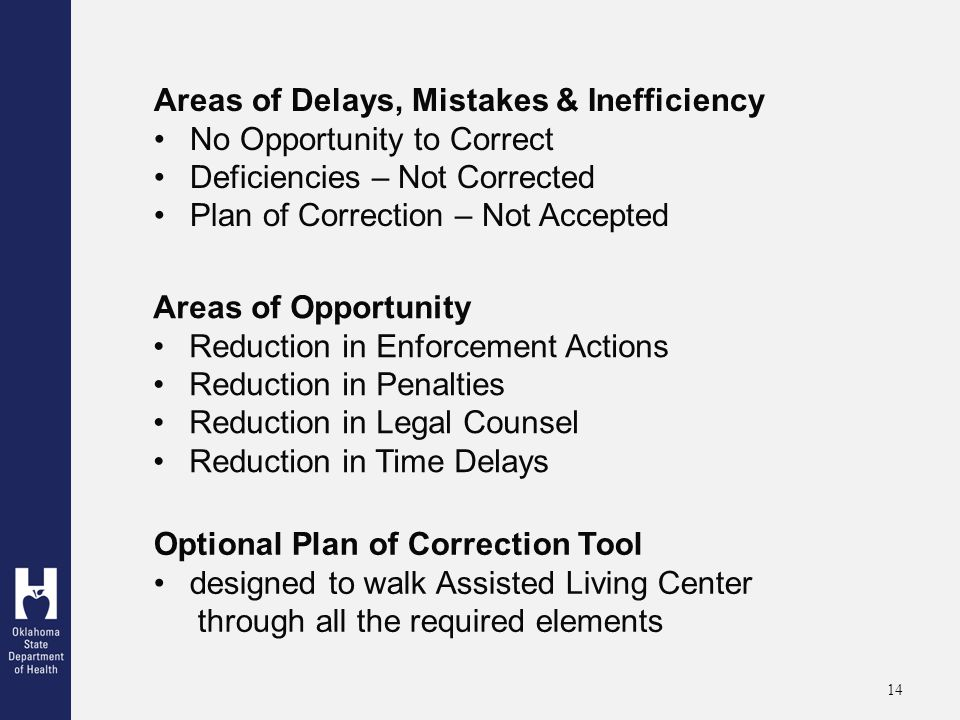 14 Areas of Delays, Mistakes & Inefficiency No Opportunity to Correct Deficiencies – Not Corrected Plan of Correction – Not Accepted Areas of Opportunity Reduction in Enforcement Actions Reduction in Penalties Reduction in Legal Counsel Reduction in Time Delays Optional Plan of Correction Tool designed to walk Assisted Living Center through all the required elements