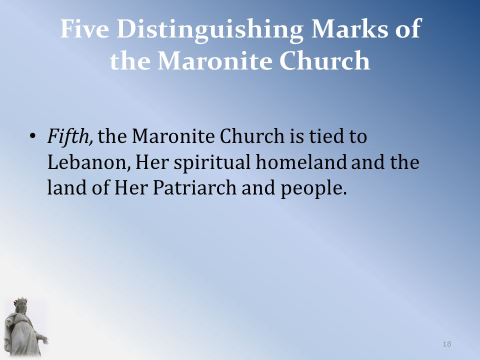 Five Distinguishing Marks of the Maronite Church Fifth, the Maronite Church is tied to Lebanon, Her spiritual homeland and the land of Her Patriarch and people.