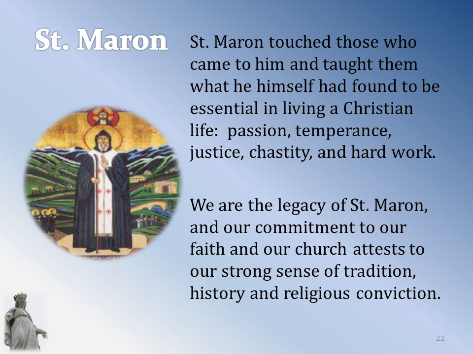 St. Maron touched those who came to him and taught them what he himself had found to be essential in living a Christian life: passion, temperance, jus