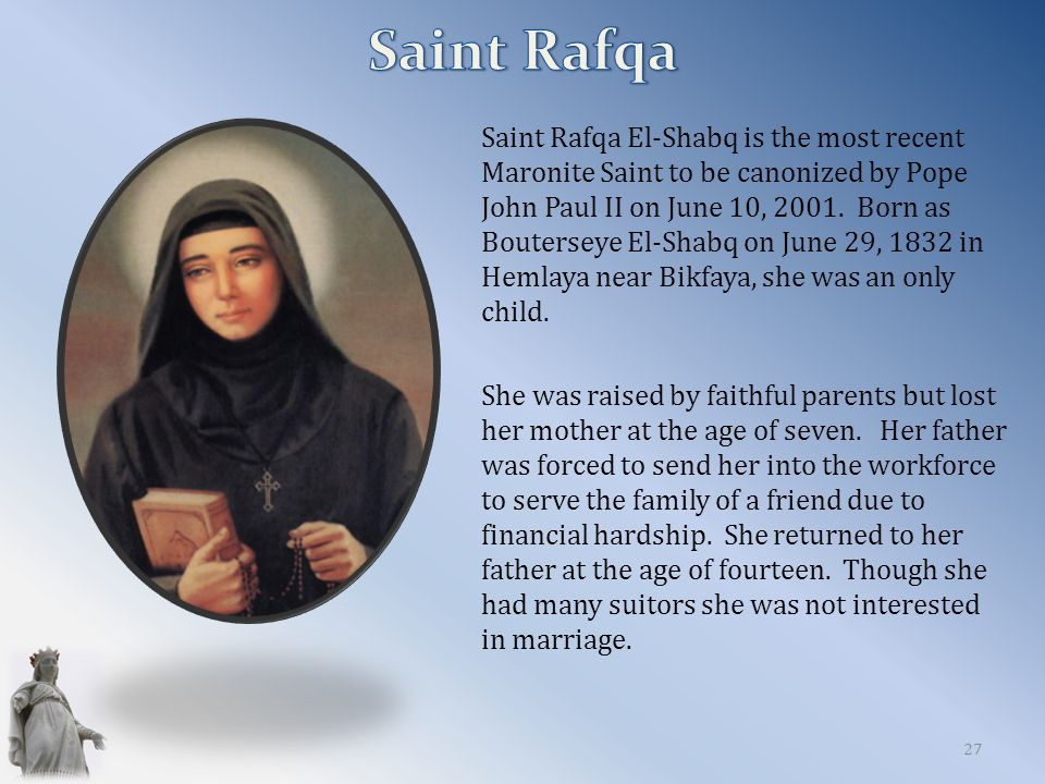 Saint Rafqa El-Shabq is the most recent Maronite Saint to be canonized by Pope John Paul II on June 10, 2001.