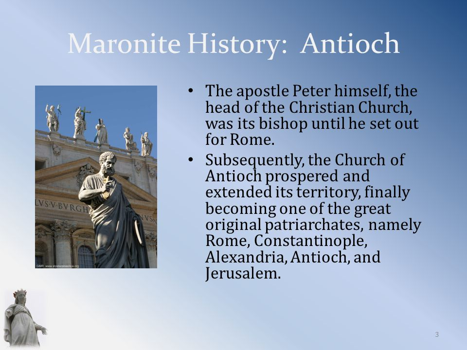 Maronite History: Antioch The apostle Peter himself, the head of the Christian Church, was its bishop until he set out for Rome.