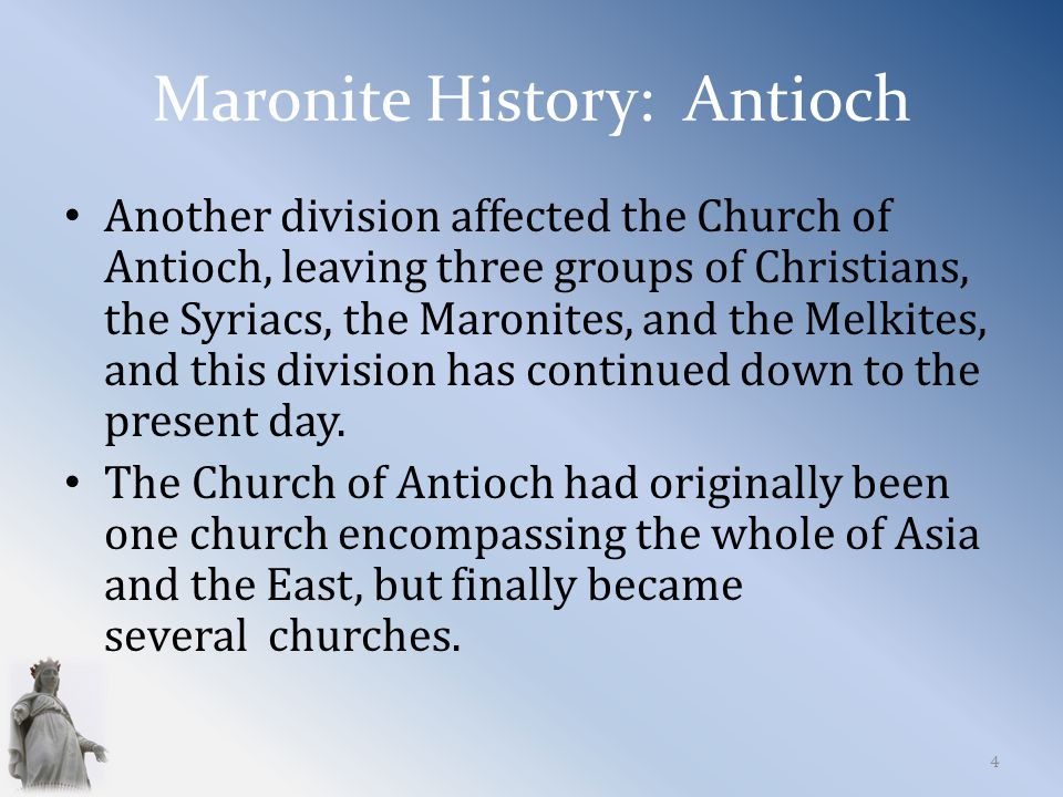 Maronite History: Antioch Another division affected the Church of Antioch, leaving three groups of Christians, the Syriacs, the Maronites, and the Melkites, and this division has continued down to the present day.