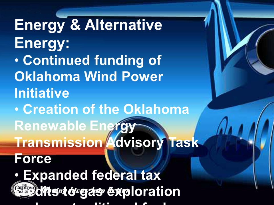 Energy & Alternative Energy: Continued funding of Oklahoma Wind Power Initiative Creation of the Oklahoma Renewable Energy Transmission Advisory Task Force Expanded federal tax credits to gas exploration and non-traditional fuel development Creation of the Oklahoma Bio-energy Center