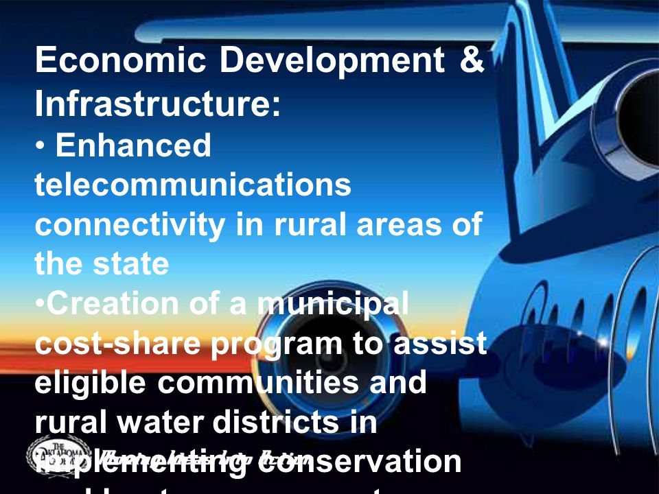 Economic Development & Infrastructure: Enhanced telecommunications connectivity in rural areas of the state Creation of a municipal cost-share program to assist eligible communities and rural water districts in implementing conservation and best management practices