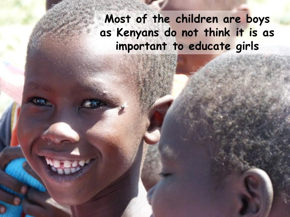 Most of the children are boys as Kenyans do not think it is as important to educate girls