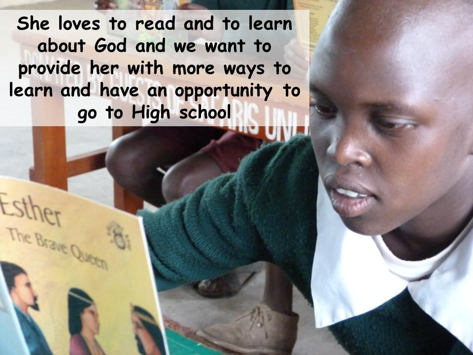 She loves to read and to learn about God and we want to provide her with more ways to learn and have an opportunity to go to High school