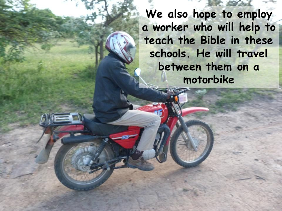 We also hope to employ a worker who will help to teach the Bible in these schools.