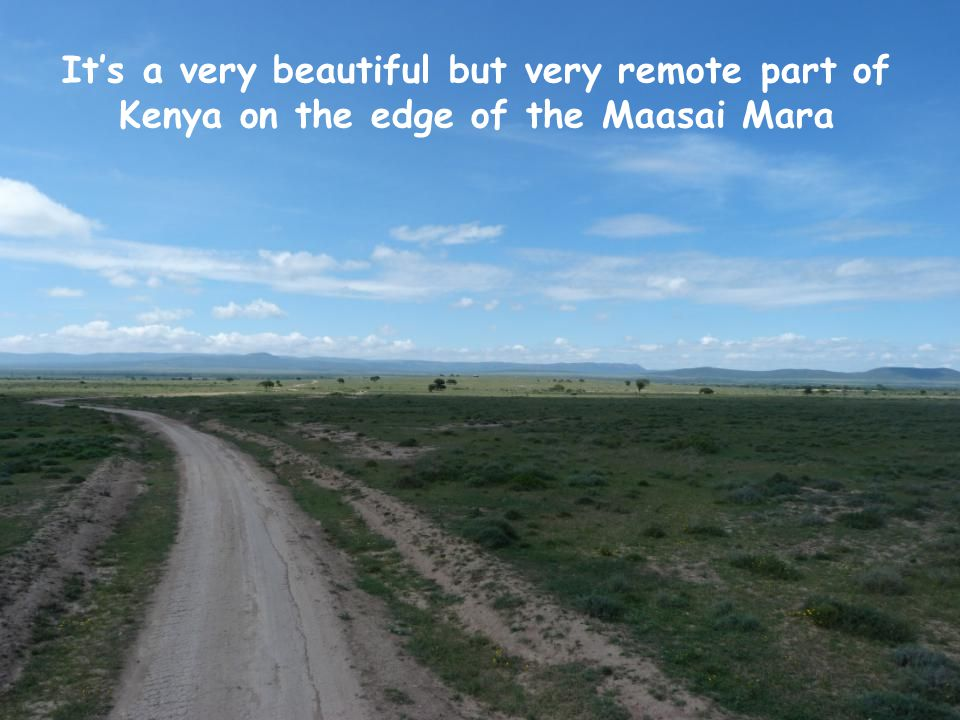 It's a very beautiful but very remote part of Kenya on the edge of the Maasai Mara