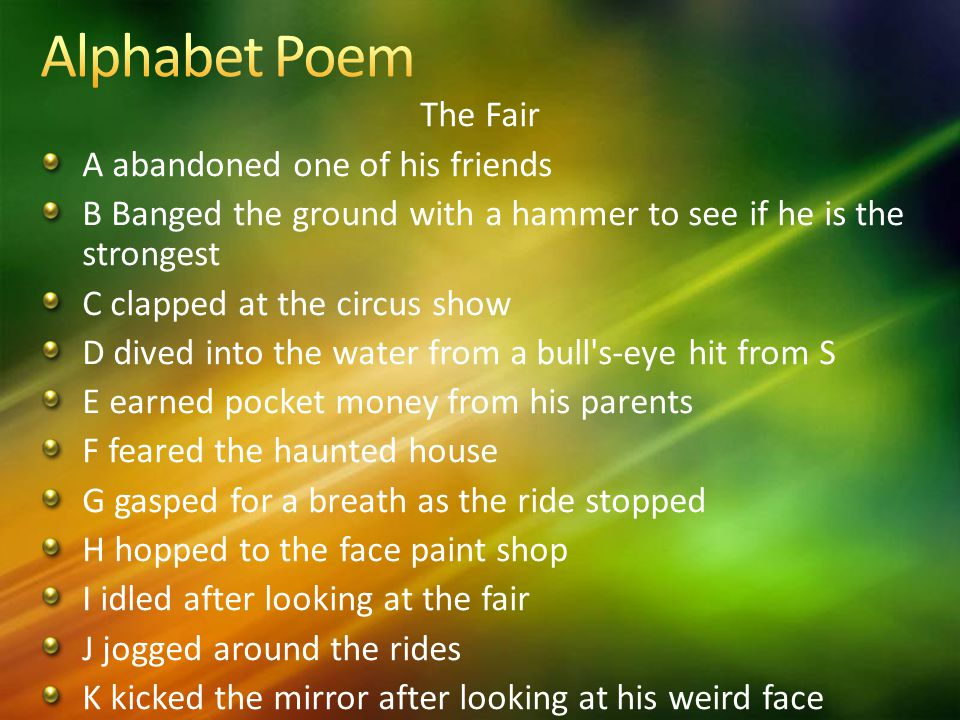 The Fair A abandoned one of his friends B Banged the ground with a hammer to see if he is the strongest C clapped at the circus show D dived into the water from a bull s-eye hit from S E earned pocket money from his parents F feared the haunted house G gasped for a breath as the ride stopped H hopped to the face paint shop I idled after looking at the fair J jogged around the rides K kicked the mirror after looking at his weird face
