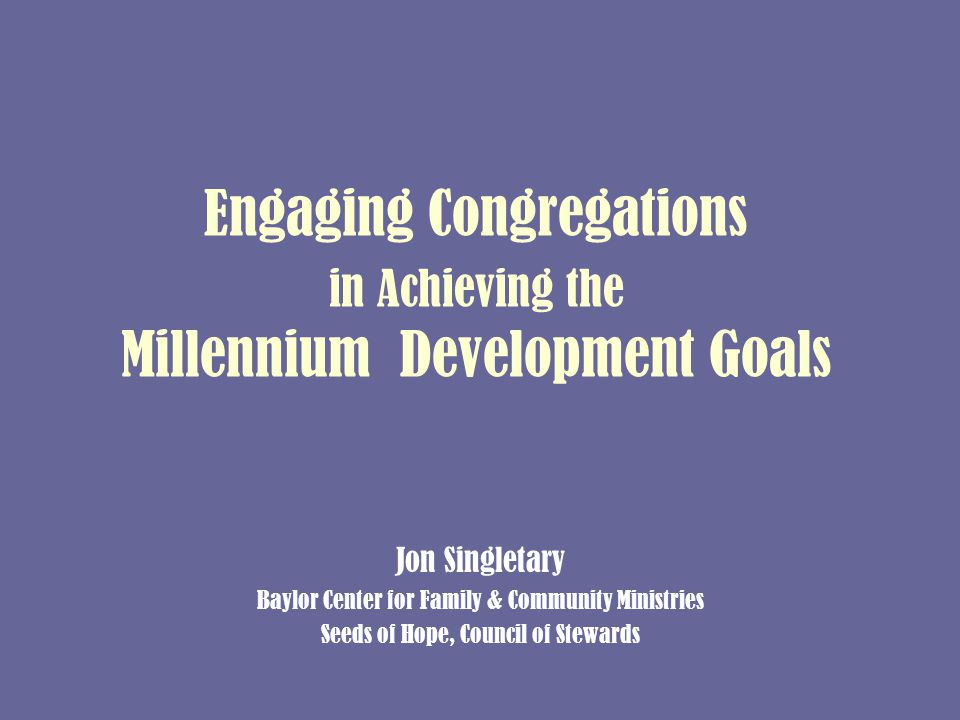 Engaging Congregations in Achieving the Millennium Development Goals Jon Singletary Baylor Center for Family & Community Ministries Seeds of Hope, Council of Stewards