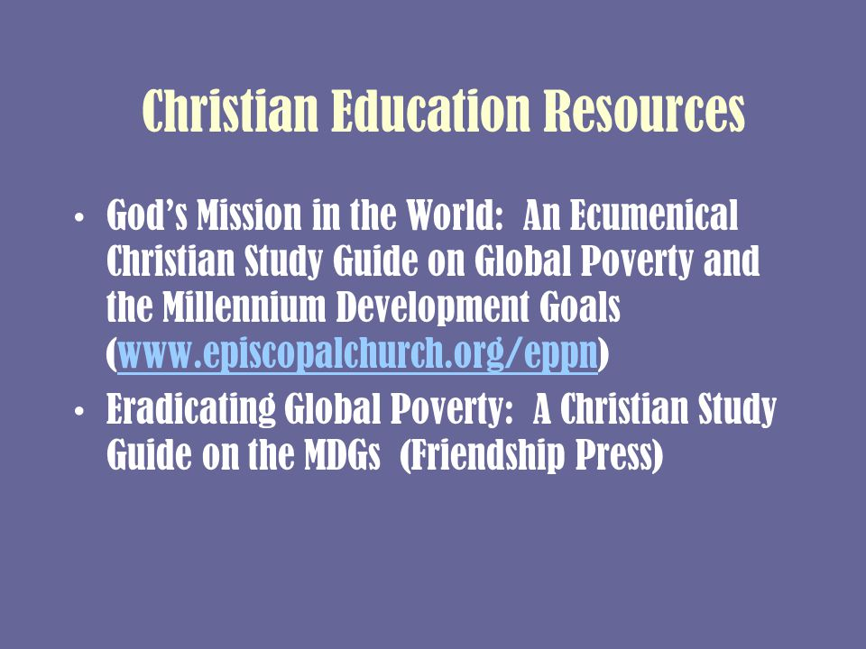 Christian Education Resources God's Mission in the World: An Ecumenical Christian Study Guide on Global Poverty and the Millennium Development Goals (www.episcopalchurch.org/eppn)www.episcopalchurch.org/eppn Eradicating Global Poverty: A Christian Study Guide on the MDGs (Friendship Press)