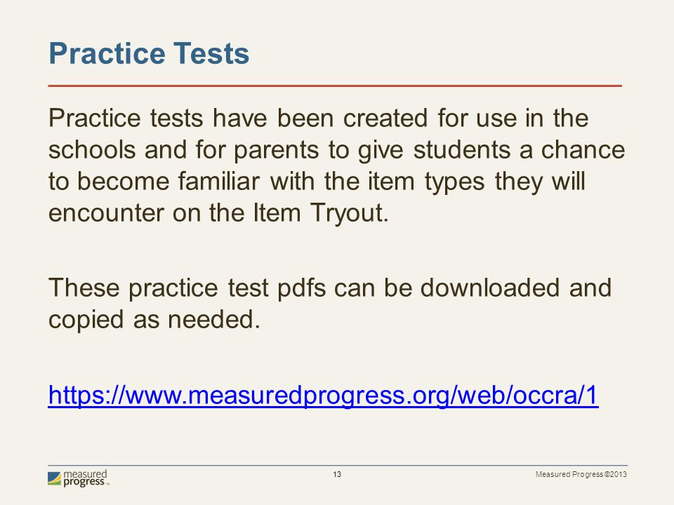 Measured Progress ©2013 13 Practice Tests Practice tests have been created for use in the schools and for parents to give students a chance to become familiar with the item types they will encounter on the Item Tryout.