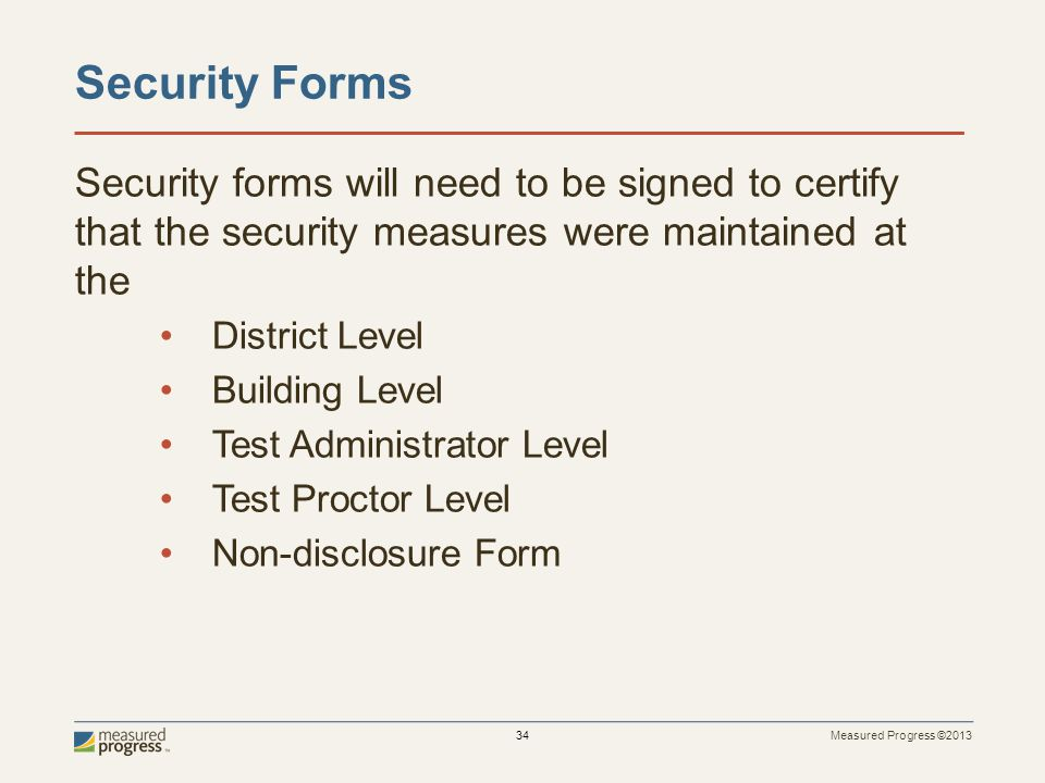 Measured Progress ©2013 34 Security Forms Security forms will need to be signed to certify that the security measures were maintained at the District Level Building Level Test Administrator Level Test Proctor Level Non-disclosure Form