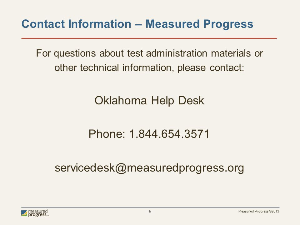 Measured Progress ©2013 6 Important Dates DateEvent April 14 Test Materials for grades 3-5 delivered to districts and available for administration Test manuals for grades 6-8 delivered to districts Grades 6-8 online tests available for scheduling April 21Grades 6-8 online tests available for administration May 18Deadline for Ordering Additional Materials May 21Test Administration Window closes May 22, 1:00 PMDeadline for arranging UPS Pickup May 23Deadline for UPS Pickup NOTE: Schools should administer their operational tests before the Item Tryout Tests.