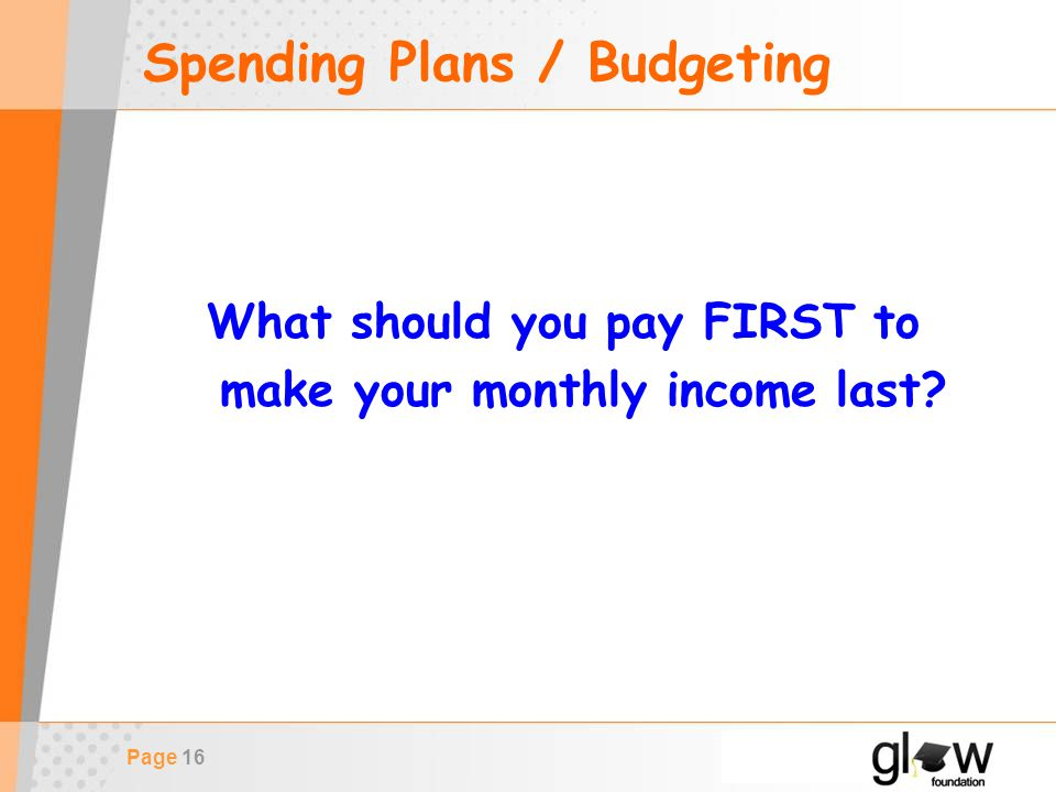 Page 16 Spending Plans / Budgeting What should you pay FIRST to make your monthly income last