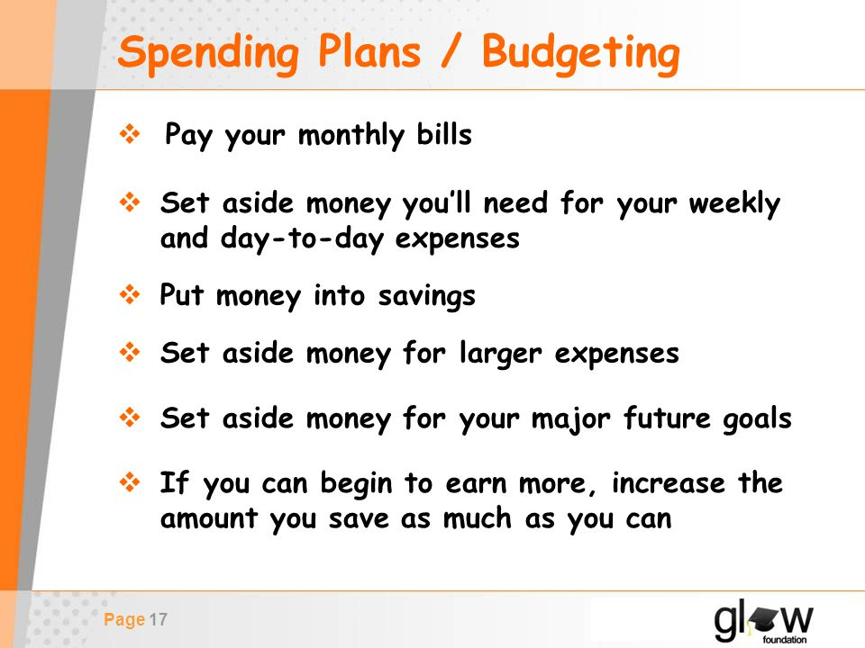 Page 17 Spending Plans / Budgeting  Pay your monthly bills  Set aside money you'll need for your weekly and day-to-day expenses  Put money into savings  Set aside money for larger expenses  If you can begin to earn more, increase the amount you save as much as you can  Set aside money for your major future goals