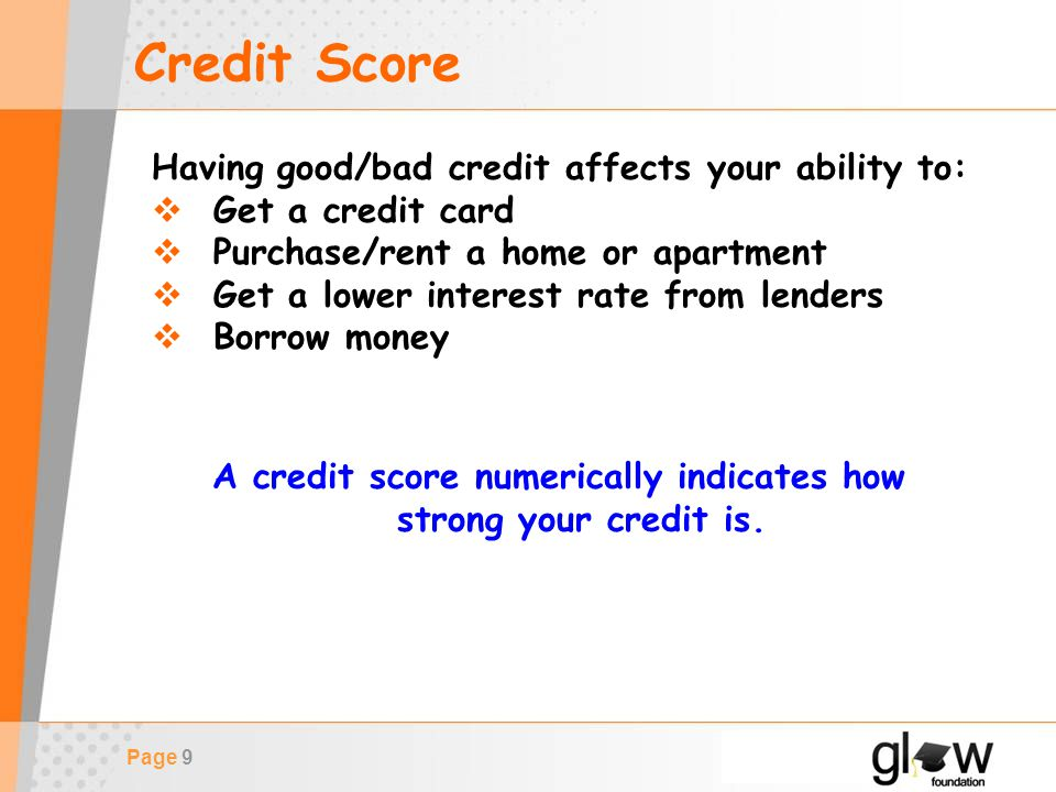 Page 9 Credit Score Having good/bad credit affects your ability to:  Get a credit card  Purchase/rent a home or apartment  Get a lower interest rate from lenders  Borrow money A credit score numerically indicates how strong your credit is.