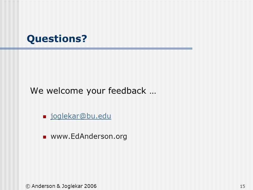 15 © Anderson & Joglekar 2006 Questions? We welcome your feedback … joglekar@bu.edu www.EdAnderson.org