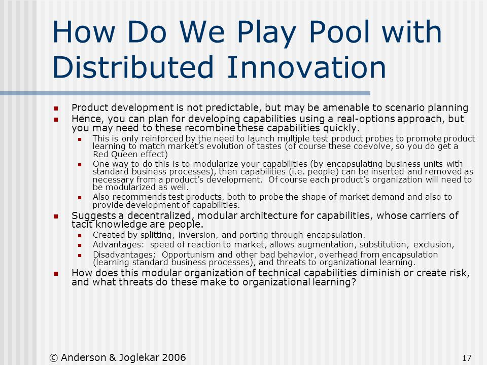 17 © Anderson & Joglekar 2006 How Do We Play Pool with Distributed Innovation Product development is not predictable, but may be amenable to scenario