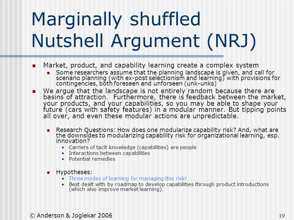 19 © Anderson & Joglekar 2006 Marginally shuffled Nutshell Argument (NRJ) Market, product, and capability learning create a complex system Some resear