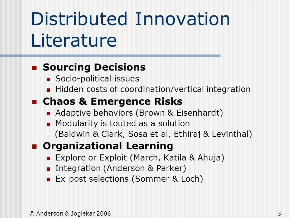 3 © Anderson & Joglekar 2006 Distributed Innovation Literature Sourcing Decisions Socio-political issues Hidden costs of coordination/vertical integra