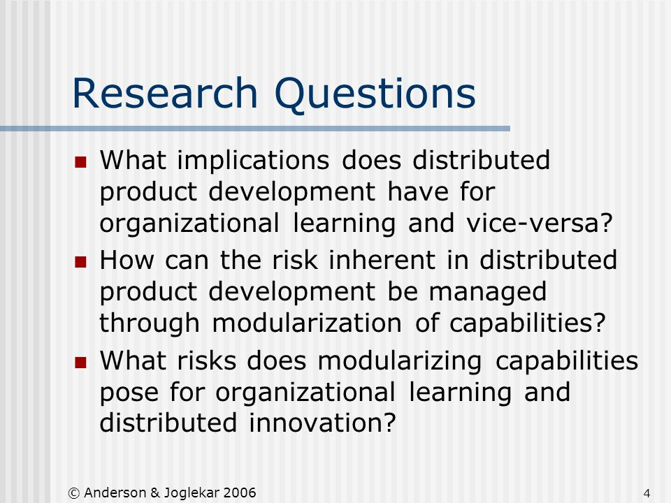 4 © Anderson & Joglekar 2006 Research Questions What implications does distributed product development have for organizational learning and vice-versa