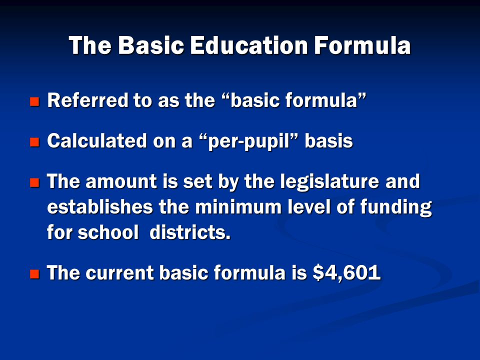 The Basic Education Formula Referred to as the basic formula Referred to as the basic formula Calculated on a per-pupil basis Calculated on a per-pupil basis The amount is set by the legislature and establishes the minimum level of funding for school districts.