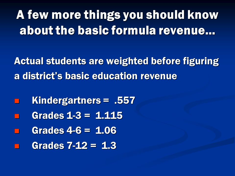 A few more things you should know about the basic formula revenue… Actual students are weighted before figuring a district's basic education revenue Kindergartners =.557 Kindergartners =.557 Grades 1-3 = 1.115 Grades 1-3 = 1.115 Grades 4-6 = 1.06 Grades 4-6 = 1.06 Grades 7-12 = 1.3 Grades 7-12 = 1.3