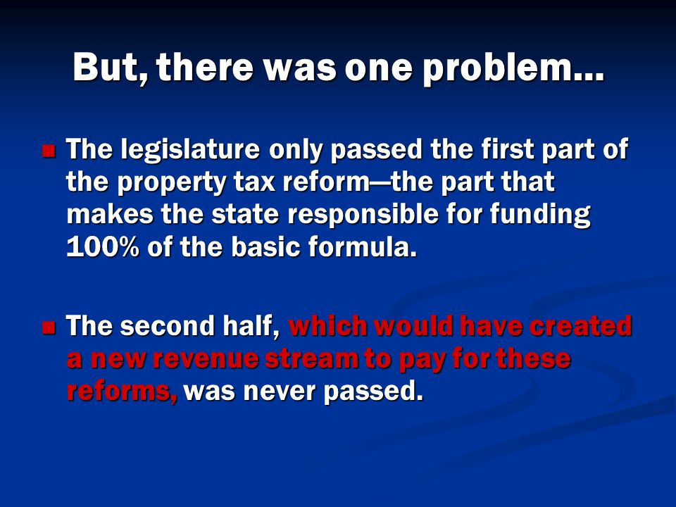 But, there was one problem… The legislature only passed the first part of the property tax reform—the part that makes the state responsible for funding 100% of the basic formula.