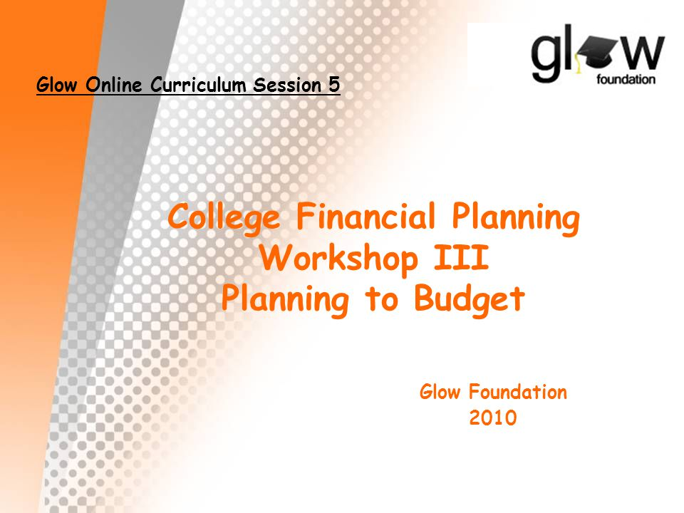 College Financial Planning Workshop III Planning to Budget Glow Foundation 2010 Glow Online Curriculum Session 5