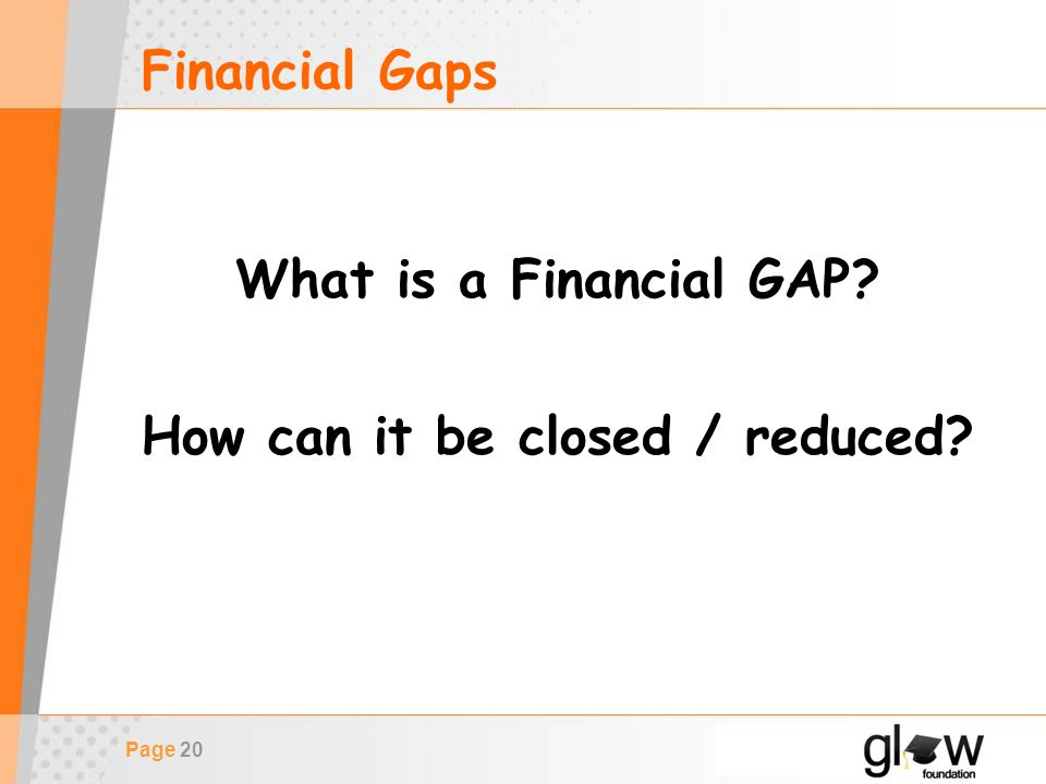 Page 20 Financial Gaps What is a Financial GAP How can it be closed / reduced