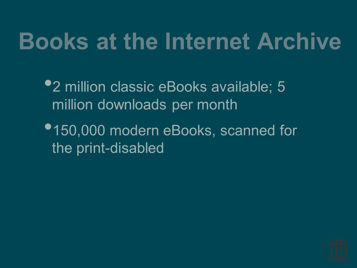 Books at the Internet Archive 2 million classic eBooks available; 5 million downloads per month 150,000 modern eBooks, scanned for the print-disabled