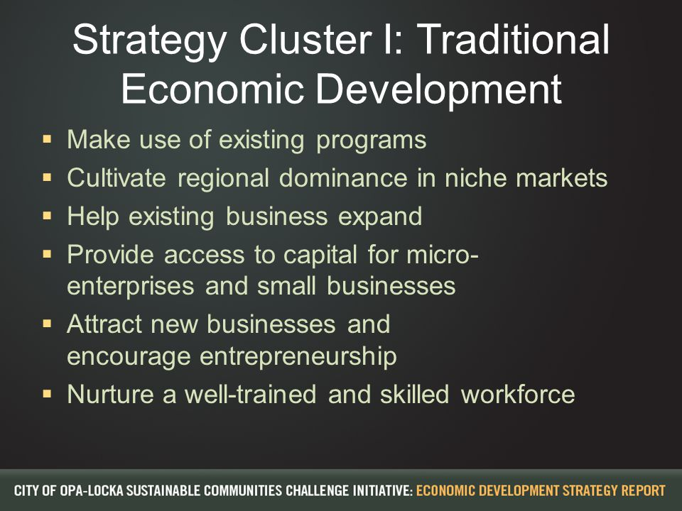 Strategy Cluster I: Traditional Economic Development  Make use of existing programs  Cultivate regional dominance in niche markets  Help existing b