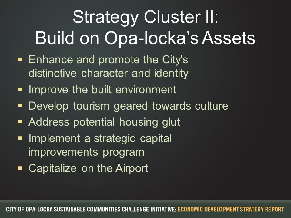 Strategy Cluster II: Build on Opa-locka's Assets  Enhance and promote the City s distinctive character and identity  Improve the built environment  Develop tourism geared towards culture  Address potential housing glut  Implement a strategic capital improvements program  Capitalize on the Airport