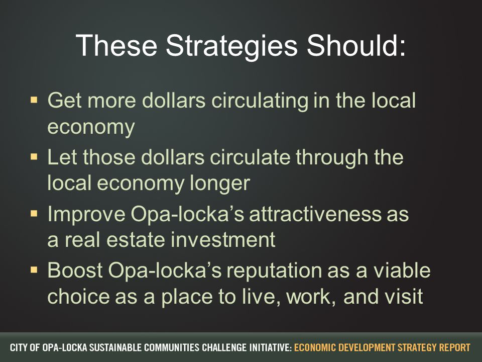 These Strategies Should:  Get more dollars circulating in the local economy  Let those dollars circulate through the local economy longer  Improve Opa-locka's attractiveness as a real estate investment  Boost Opa-locka's reputation as a viable choice as a place to live, work, and visit