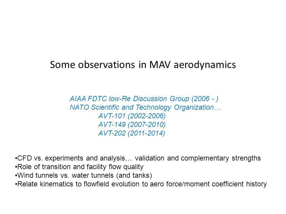 Some observations in MAV aerodynamics AIAA FDTC low-Re Discussion Group (2006 - ) NATO Scientific and Technology Organization… AVT-101 (2002-2006) AVT-149 (2007-2010) AVT-202 (2011-2014) CFD vs.