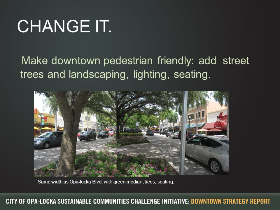CHANGE IT. Make downtown pedestrian friendly: add street trees and landscaping, lighting, seating.