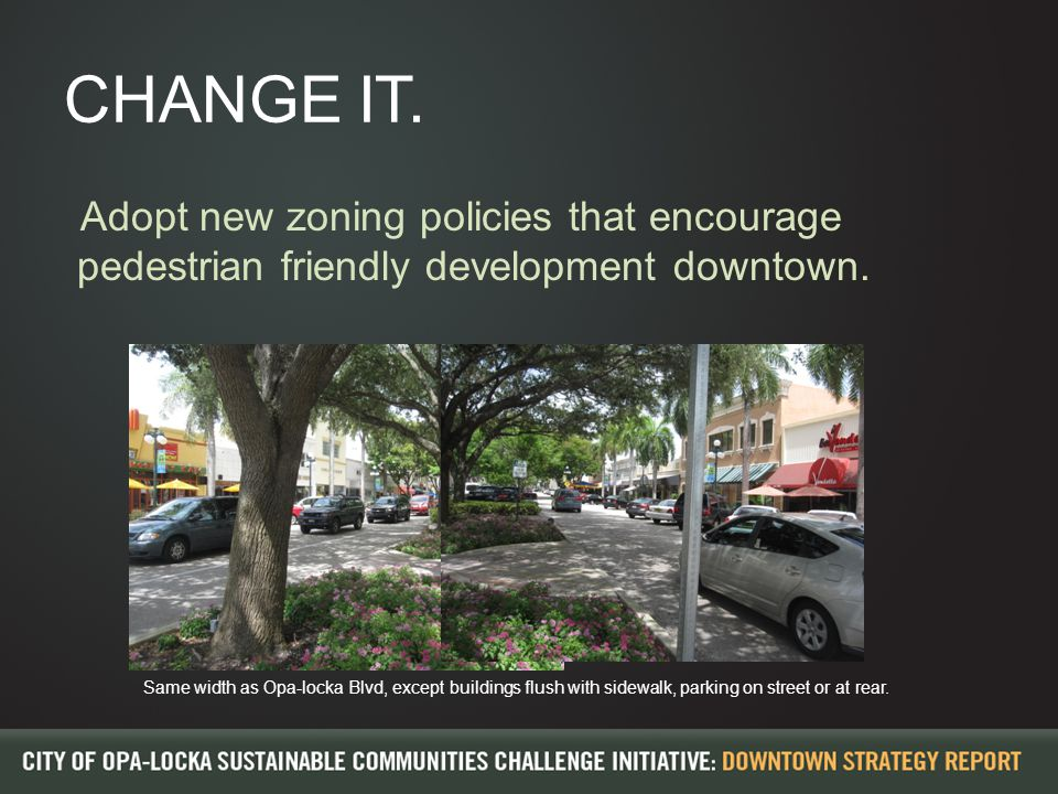 CHANGE IT. Adopt new zoning policies that encourage pedestrian friendly development downtown.