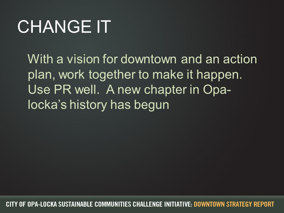 CHANGE IT With a vision for downtown and an action plan, work together to make it happen.