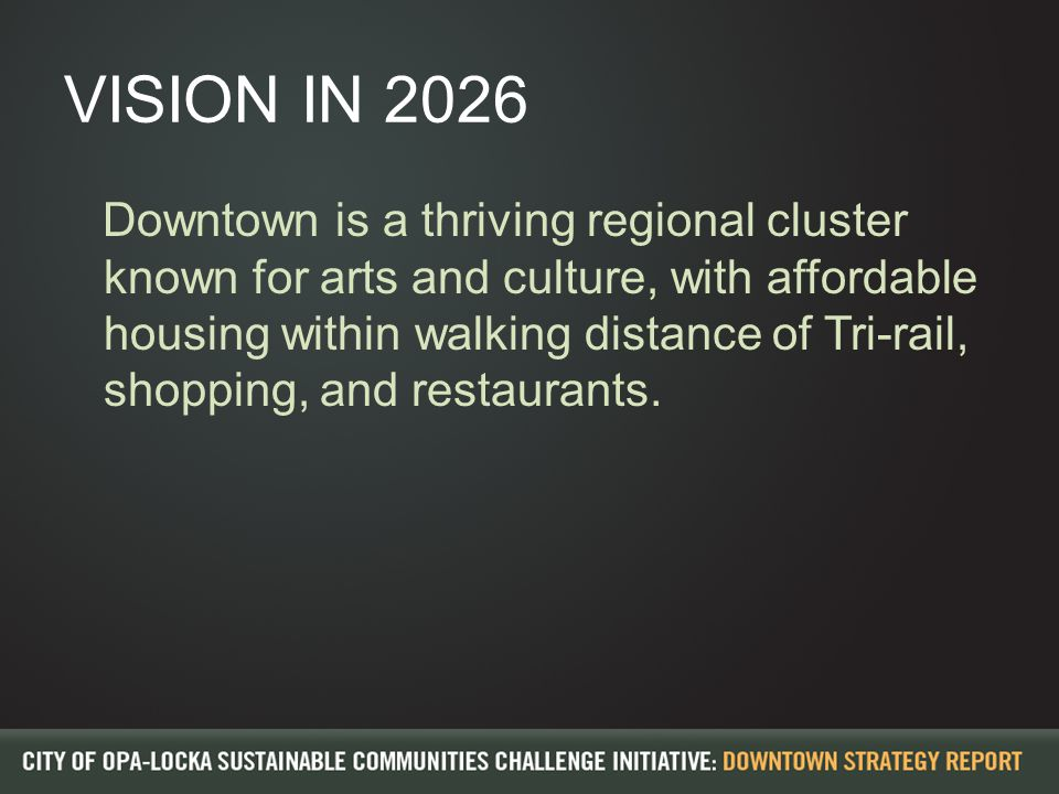 VISION IN 2026 Downtown is a thriving regional cluster known for arts and culture, with affordable housing within walking distance of Tri-rail, shopping, and restaurants.