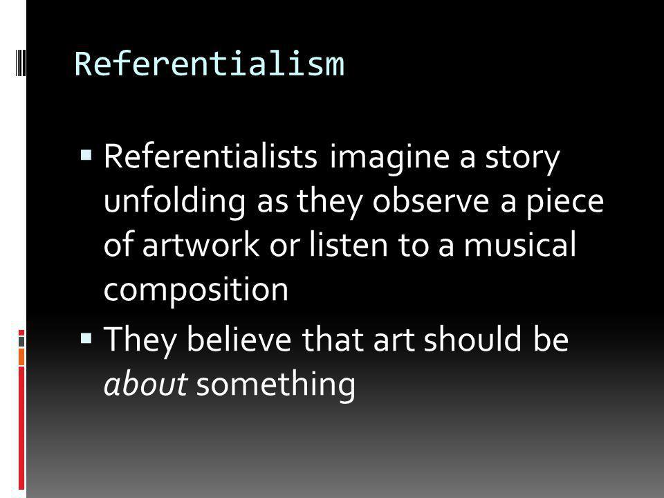 Referentialism  Art has value because it refers to a specific non-artistic idea  Art reveals the emotions of the artist  Art tells a specific story  Artwork has meaning because of what it represents