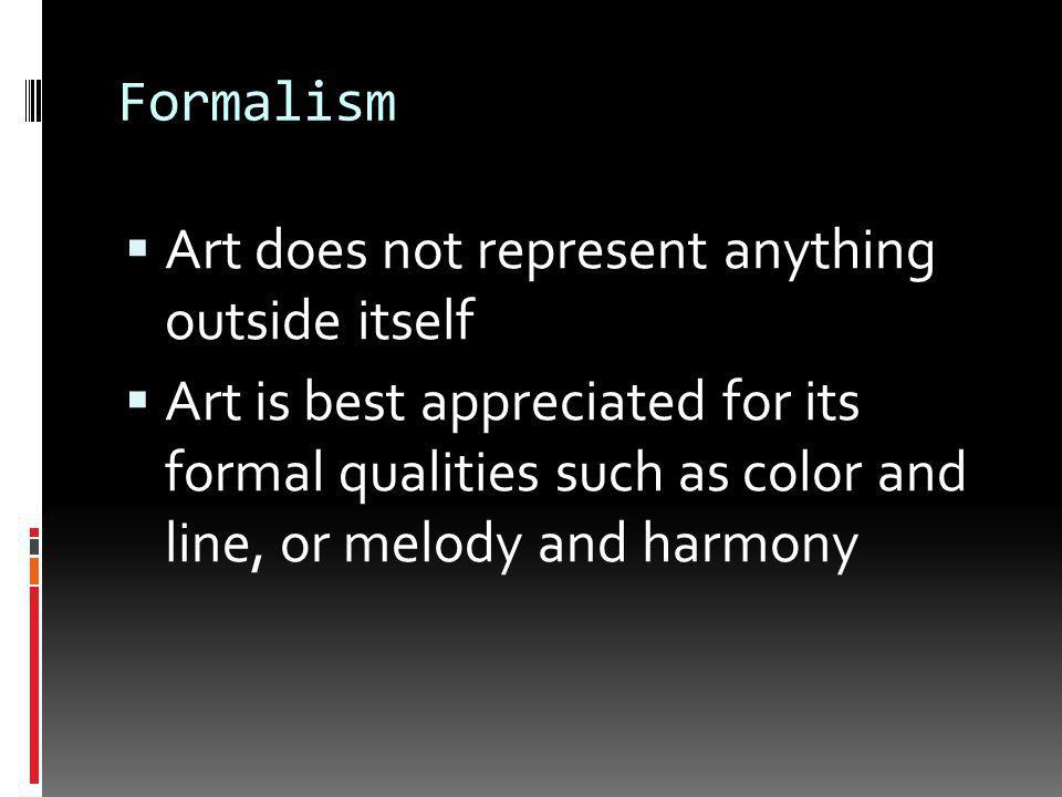 Formalism  Art does not represent anything outside itself  Art is best appreciated for its formal qualities such as color and line, or melody and harmony