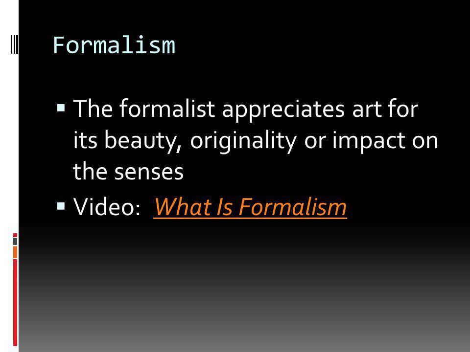 Formalism  Art does not represent anything outside itself  Art is best appreciated for its formal qualities such as color and line, or melody and harmony