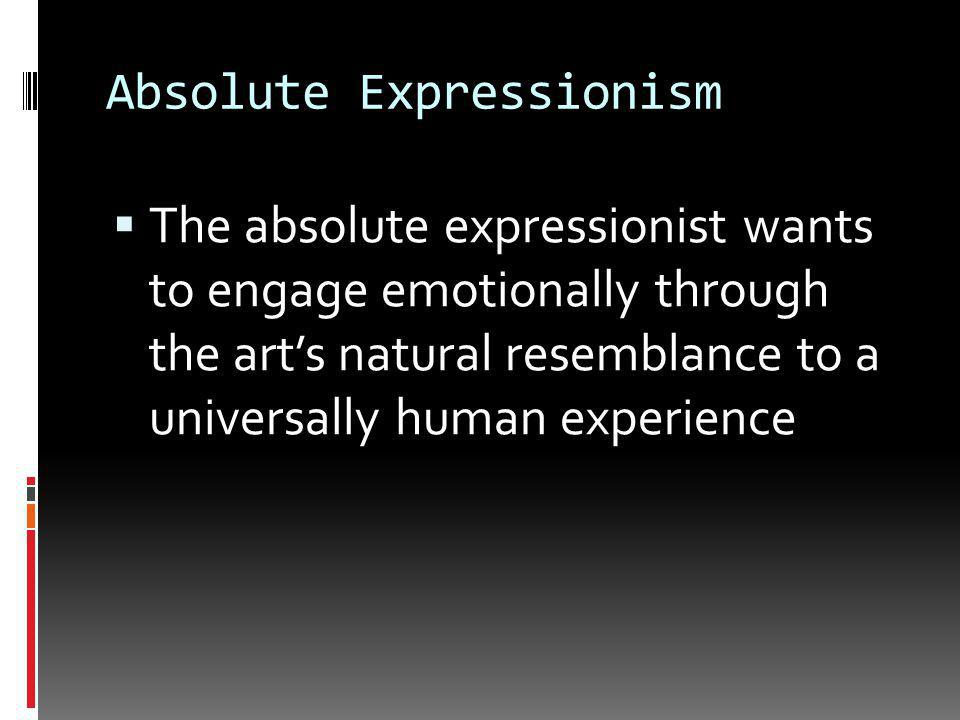 Absolute Expressionism  Art does not represent anything outside of itself  Art naturally resembles human emotions and elements of nature, thus we relate to art emotionally